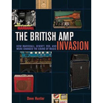 The British Amp Invasion: How Marshall, Hiwatt, Vox and More Changed the Sound of Music by Dave Hunter, 9781617136399