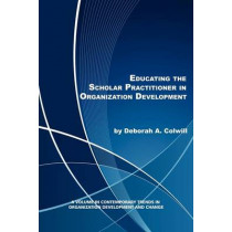 Educating the Scholar Practitioner in Organization Development by Deborah A. Colwill, 9781617356650