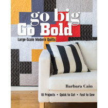 Go Big, Go Bold - Large-Scale Modern Quilts: 10 Projects - Quick to Cut - Fast to Sew by Barbara S. Cain, 9781617450877