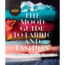 The Mood Guide to Fabric and Fashion: The Essential Guide from the World's Most Famous Fabric Store by Mood Designer Fabrics, 9781617690884