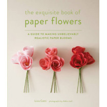The Exquisite Book of Paper Flowers: A Guide to Making Unbelievably Realistic Paper Blooms by Livia Cetti, 9781617691003