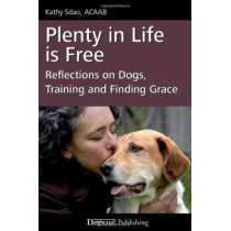 Plenty in Life Is Free: Reflections on Dogs, Training and Finding Grace by Kathy Sdao, 9781617810640