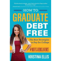 HOW TO GRADUATE DEBT-FREE: The Best Strategies to Pay for College #NotGoingBroke by Kristina Ellis, 9781617957437