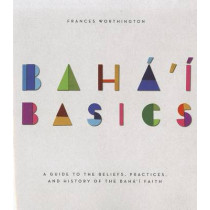 Baha'i Basics: A Guide to the Beliefs, Practices, and History of the Baha'i Faith by Frances Worthington, 9781618510174
