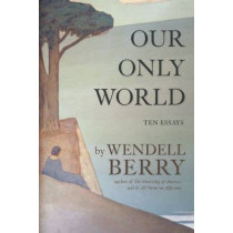 Our Only World: Ten Essays by Wendell Berry, 9781619027008