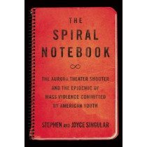 The Spiral Notebook: The Aurora Theater Shooter and the Epidemic of Mass Violence Committed by American Youth by Stephen Singular, 9781619027442