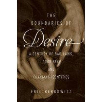The Boundaries of Desire: A Century of Bad Laws, Good Sex and Changing Identities by Eric Berkowitz, 9781619027466