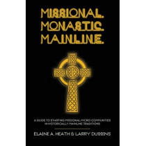 Missional. Monastic. Mainline.: A Guide to Starting Missional Micro-Communities in Historically Mainline Traditions by Elaine a Heath, 9781620326244