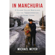 In Manchuria: A Village Called Wasteland and the Transformation of Rural China by Michael Meyer, 9781620402863