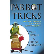 Parrot Tricks: Teaching Parrots with Positive Reinforcement by Tani Robar, 9781620458075