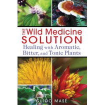Wild Medicine Solution: Healing with Aromatic, Bitter, and Tonic Plants by Guido Mase, 9781620550847