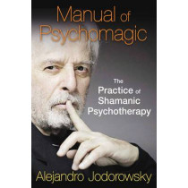 Manual of Psychomagic: The Practice of Shamanic Psychotherapy by Alejandro Jodorowsky, 9781620551073