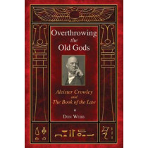 Overthrowing the Old Gods: Aleister Crowley and the Book of the Law by Don Webb, 9781620551899