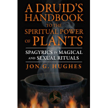 Druid'S Handbook to the Spiritual Power of Plants: Spagyrics in Magical and Sexual Rituals by Jon G. Hughes, 9781620552650
