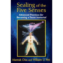 Sealing of the Five Senses: Advanced Practices for Becoming a Taoist Immortal by Mantak Chia, 9781620553114