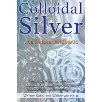 Colloidal Silver: The Natural Antibiotic by Werner Kuhni, 9781620555002