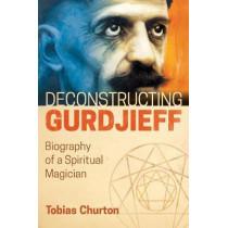 Deconstructing Gurdjieff: Biography of a Spiritual Magician by Tobias Churton, 9781620556382