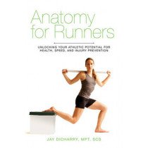 Anatomy for Runners: Unlocking Your Athletic Potential for Health, Speed, and Injury Prevention by Jay Dicharry, 9781620871591