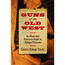 Guns of the Old West: An Illustrated Reference Guide to Antique Firearms by Charles Edward Chapel, 9781620873625