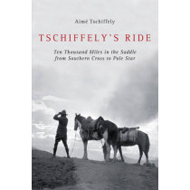 Tschiffely's Ride: Ten Thousand Miles in the Saddle from Southern Cross to Pole Star by Aime Tschiffely, 9781620876404