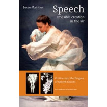 Speech - Invisible Creation in the Air: Vortices and the Enigma of Speech Sounds by Serge Maintier, 9781621481690