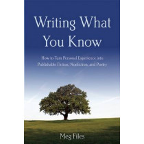 Writing What You Know: How to Turn Personal Experiences into Publishable Fiction, Nonfiction, and Poetry by Meg Files, 9781621535119