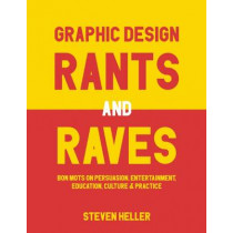 Graphic Design Rants and Raves: Bon Mots on Persuasion, Entertainment, Education, Culture, and Practice by Steven Heller, 9781621535362