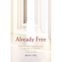 Already Free: Buddhism Meets Psychotherapy on the Path of Liberation by Bruce Tift, 9781622034116