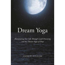 Dream Yoga: Illuminating Your Life Through Lucid Dreaming and the Tibetan Yogas of Sleep by Andrew Holecek, 9781622034598