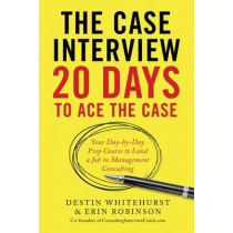 The Case Interview: 20 Days to Ace the Case: Your Day-By-Day Prep Course to Land a Job in Management Consulting by Destin Whitehurst, 9781623156831