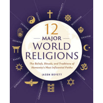 12 Major World Religions: The Beliefs, Rituals, and Traditions of Humanity's Most Influential Faiths by Jason Boyett, 9781623156923