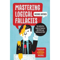 Mastering Logical Fallacies: The Definitive Guide to Flawless Rhetoric and Bulletproof Logic by Michael Withey, 9781623157104