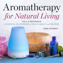 Aromatherapy for Natural Living: The A-Z Reference of Essential Oils Remedies for Health, Beauty, and the Home by Anne Kennedy, 9781623157494