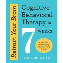 Retrain Your Brain: Cognitive Behavioral Therapy in 7 Weeks: A Workbook for Managing Depression and Anxiety by Seth J Gillihan, 9781623157807