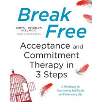 Break Free: Acceptance and Commitment Therapy in 3 Steps: A Workbook for Overcoming Self-Doubt and Embracing Life by Tanya J Peterson, 9781623158200