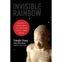 Invisible Rainbow: A Physicist's Introduction to the Science behind Classical Chinese Medicine by Jonathan Heaney, 9781623170103