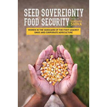 Seed Sovereignty, Food Security: Women in the Vanguard of the Fight Against GMOS and Corporate Agriculture by Vandana Shiva, 9781623170288