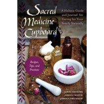 Sacred Medicine Cupboard: A Holistic Guide And Journal For Caring For Your Family Naturally-Recipes, Tips, And Practices by Anni Daulter, 9781623170684