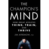 The Champion's Mind: How Great Athletes Think, Train, and Thrive by Jim Afremow, 9781623365622