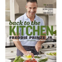 Back to the Kitchen: 75 Delicious, Real Recipes (& True Stories) from a Food-Obsessed Actor: A Cookbook by Freddie Prinze, 9781623366926