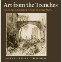 Art from the Trenches: America's Uniformed Artists in World War I by Alfred Emile Cornebise, 9781623492021