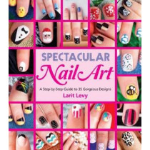 Spectacular Nail Art: A Step-by-Step Guide to 35 Gorgeous Designs by Larit Levy, 9781623540258