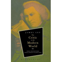 The Critic in the Modern World: Public Criticism from Samuel Johnson to James Wood by James Ley, 9781623563738