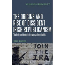 Origins and Rise of Dissident Irish Republicanism: The Role and Impact of Organizational Splits by John F. Morrison, 9781623568443