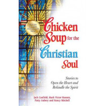 Chicken Soup for the Christian Soul: Stories to Open the Heart and Rekindle the Spirit by Jack Canfield, 9781623610470
