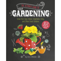 Ultimate Guide to Gardening: Grow Your Own Indoor, Vegetable, Fairy, and Other Great Gardens by ,Lisa,J. Amstutz, 9781623706494