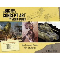 The Big Bad World of Concept Art for Video Games: An Insider's Guide for Students by Eliott J Lilly, 9781624650208