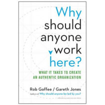 Why Should Anyone Work Here?: What It Takes to Create an Authentic Organization by Rob Goffee, 9781625275097