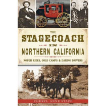 The Stagecoach in Northern California: Rough Rides, Gold Camps & Daring Drivers by Cheryl Anne Stapp, 9781626192546