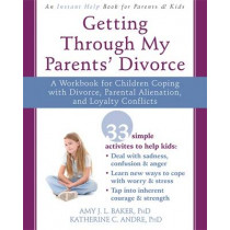 Getting Through My Parents' Divorce: A Workbook for Dealing with Parental Alienation, Loyalty Conflicts, and Other Tough Stuff by Amy J. L. Baker, 9781626251366